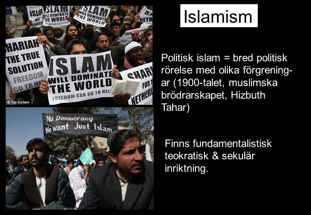 Politisk islam = bred politisk rörelse med olika förgrening- ar (1900-talet, muslimska brödrarskapet, Hizbuth Tahar) Islamism Finns fundamentalistisk teokratisk & sekulär inriktning.