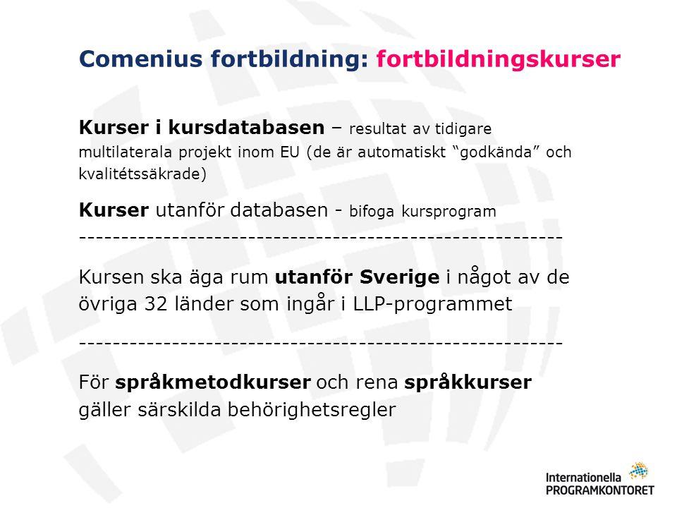 Comenius fortbildning: fortbildningskurser Språkmetodkurser kan bara sökas av språklärare Rena språkkurser kan bara sökas av lärare som skall börja undervisa i /nytt/ språk (utvidga sin ämneskompetens) lärare som använder engelska/annat språk som undervisningsspråk (dock ej språklärare) (bilingual/content language integrated learning) lärare som undervisar i språk som få studerar (t ex finska, grekiska, italienska) skolpersonal som deltar i Comeniusprojekt