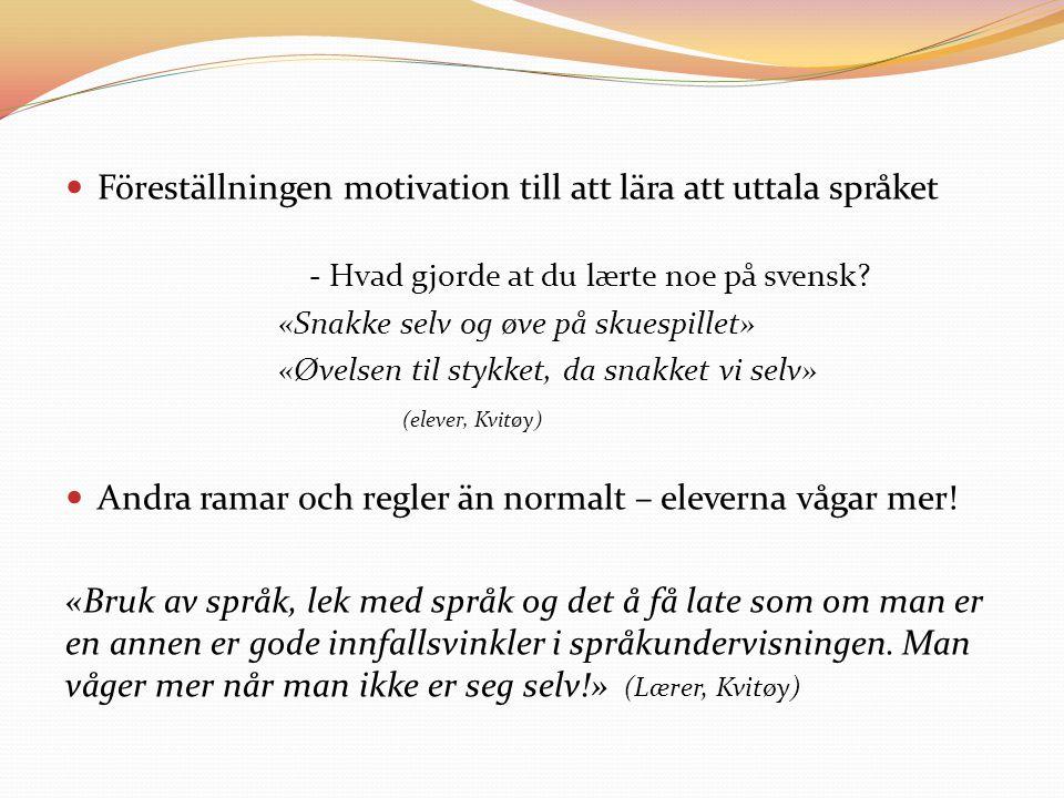 Föreställningen motivation till att lära att uttala språket - Hvad gjorde at du lærte noe på svensk? «Snakke selv og øve på skuespillet» «Øvelsen til