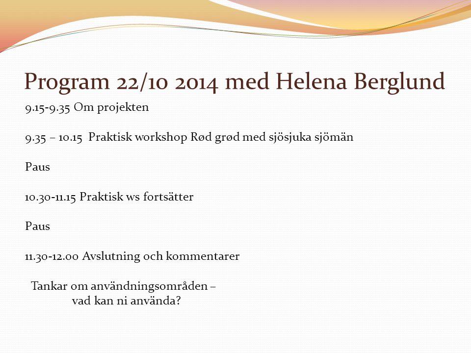 Program 22/10 2014 med Helena Berglund 9.15-9.35 Om projekten 9.35 – 10.15 Praktisk workshop Rød grød med sjösjuka sjömän Paus 10.30-11.15 Praktisk ws