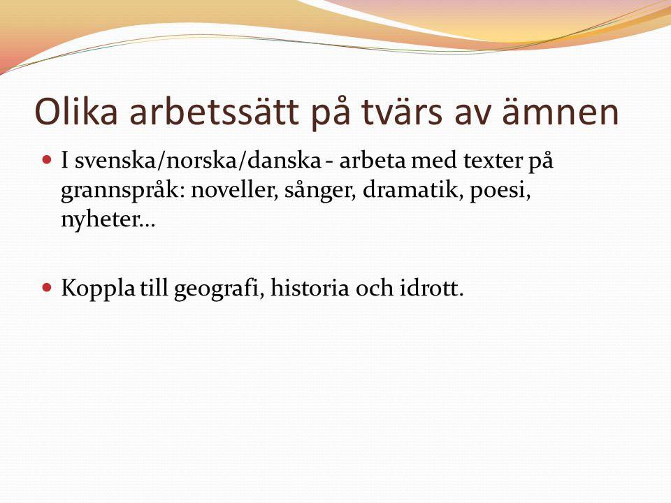 Olika arbetssätt på tvärs av ämnen I svenska/norska/danska - arbeta med texter på grannspråk: noveller, sånger, dramatik, poesi, nyheter… Koppla till