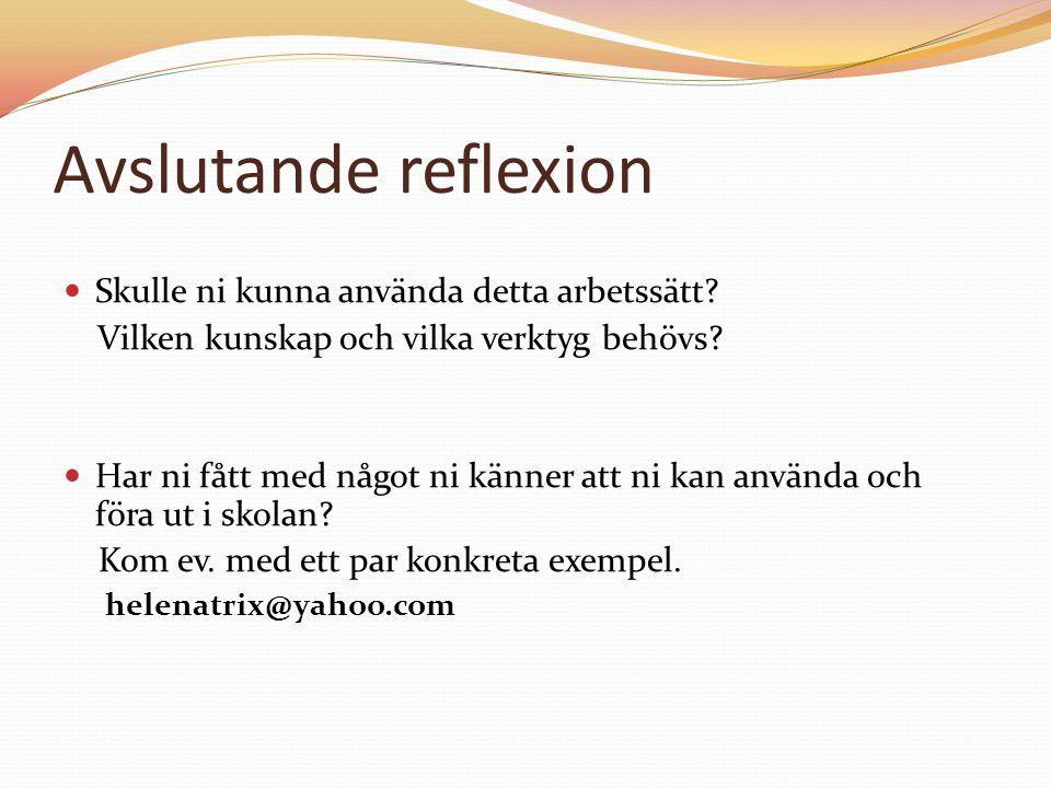 Avslutande reflexion Skulle ni kunna använda detta arbetssätt? Vilken kunskap och vilka verktyg behövs? Har ni fått med något ni känner att ni kan anv