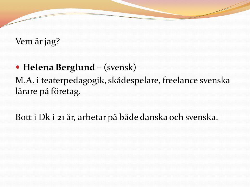 Vem är jag? Helena Berglund – (svensk) M.A. i teaterpedagogik, skådespelare, freelance svenska lärare på företag. Bott i Dk i 21 år, arbetar på både d