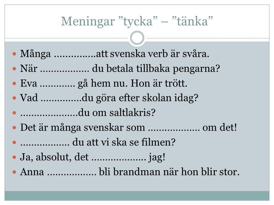 """Meningar """"tycka"""" – """"tänka"""" Många...............att svenska verb är svåra. När ……………… du betala tillbaka pengarna? Eva …………. gå hem nu. Hon är trött. V"""