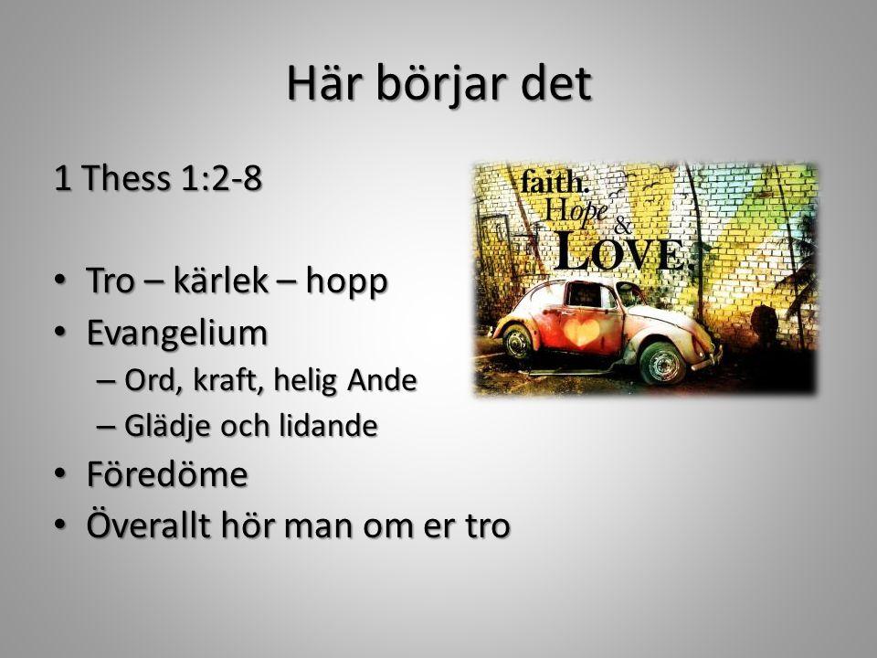 Här börjar det 1 Thess 1:2-8 Tro – kärlek – hopp Tro – kärlek – hopp Evangelium Evangelium – Ord, kraft, helig Ande – Glädje och lidande Föredöme Föredöme Överallt hör man om er tro Överallt hör man om er tro