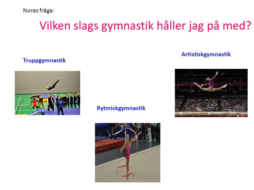 Vilken slags gymnastik håller jag på med? Truppgymnastik Rytmiskgymnastik Artistiskgymnastik Noras fråga: