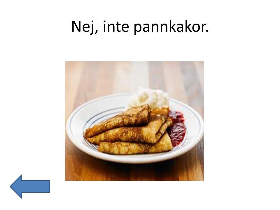 Nej, inte pannkakor.