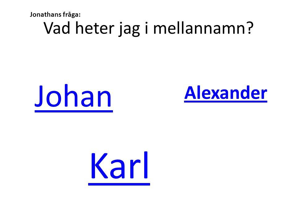 Vad heter jag i mellannamn? Johan Karl Alexander Jonathans fråga:
