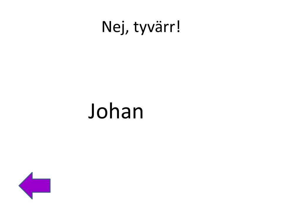 Nej, tyvärr! Johan