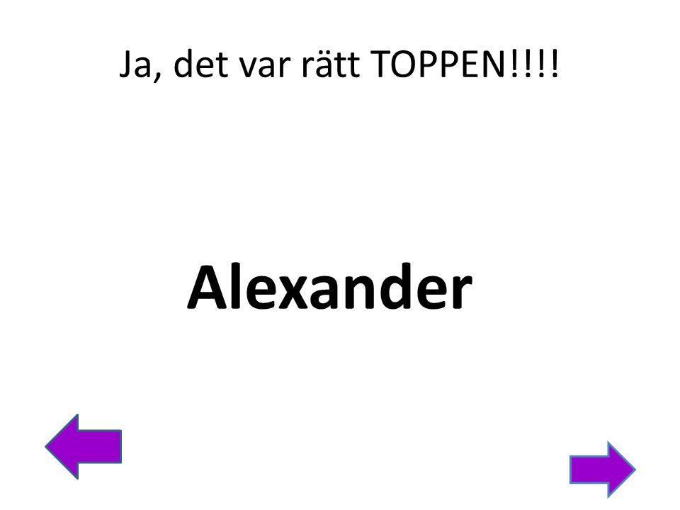 Ja, det var rätt TOPPEN!!!! Alexander