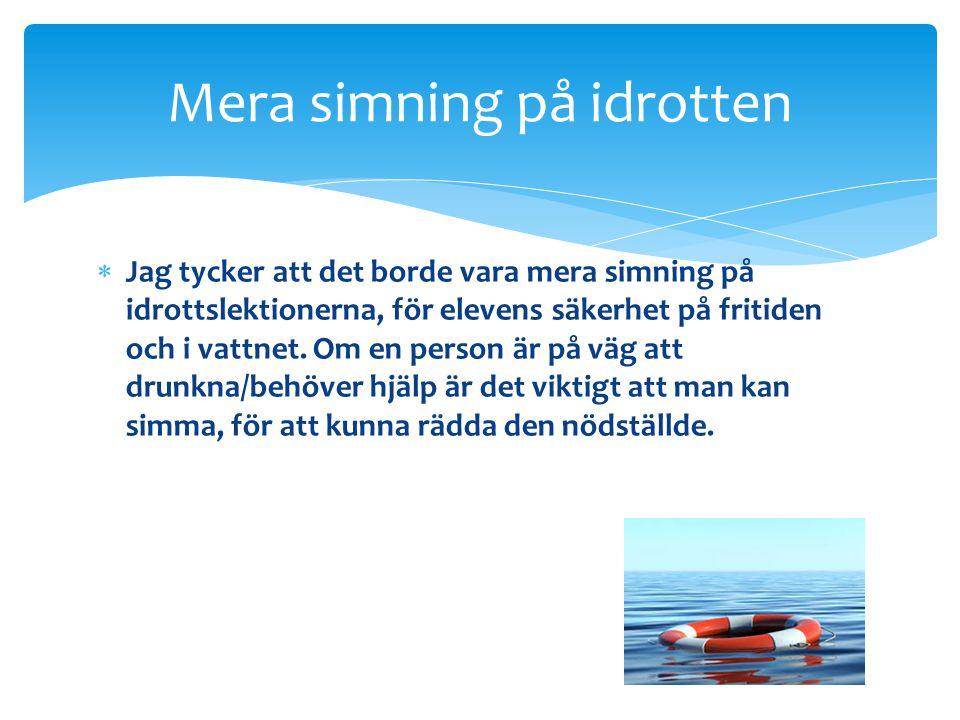  Jag tycker att det borde vara mera simning på idrottslektionerna, för elevens säkerhet på fritiden och i vattnet. Om en person är på väg att drunkna