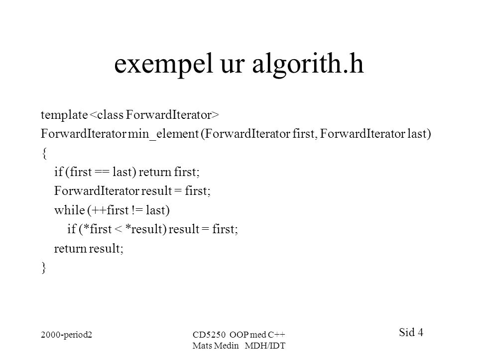 Sid 4 2000-period2CD5250 OOP med C++ Mats Medin MDH/IDT exempel ur algorith.h template ForwardIterator min_element (ForwardIterator first, ForwardIterator last) { if (first == last) return first; ForwardIterator result = first; while (++first != last) if (*first < *result) result = first; return result; }