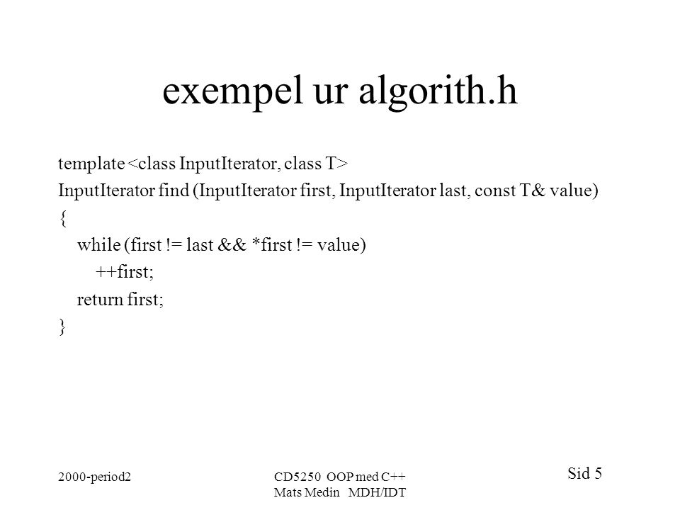 Sid 5 2000-period2CD5250 OOP med C++ Mats Medin MDH/IDT exempel ur algorith.h template InputIterator find (InputIterator first, InputIterator last, const T& value) { while (first != last && *first != value) ++first; return first; }