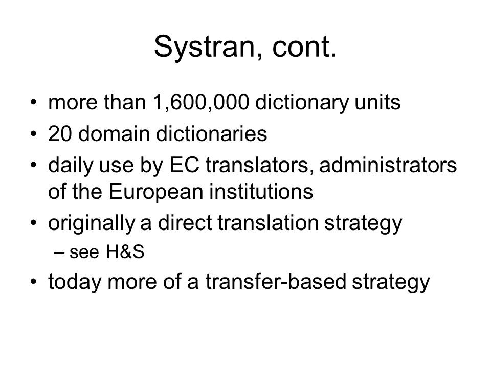 Systran, cont. more than 1,600,000 dictionary units 20 domain dictionaries daily use by EC translators, administrators of the European institutions or