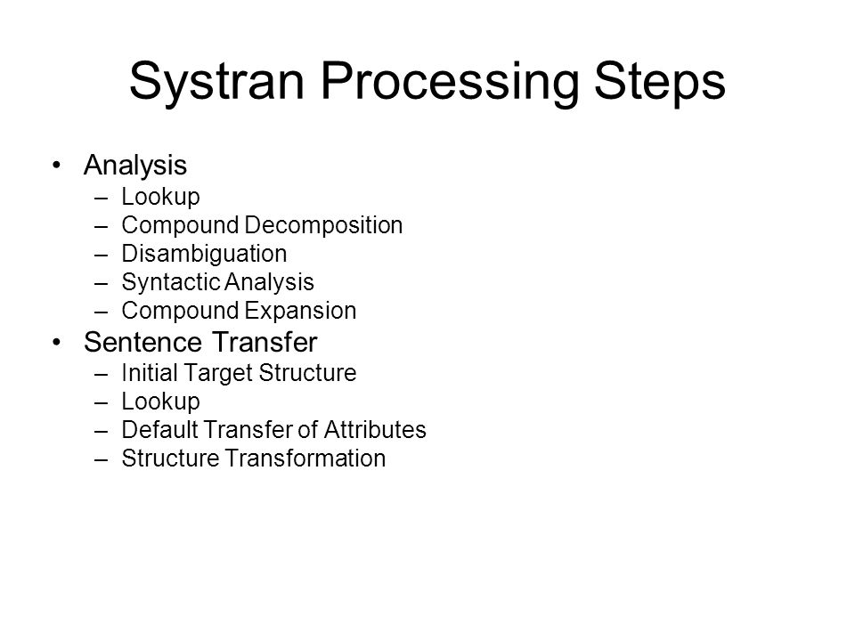 Systran Processing Steps Analysis –Lookup –Compound Decomposition –Disambiguation –Syntactic Analysis –Compound Expansion Sentence Transfer –Initial T