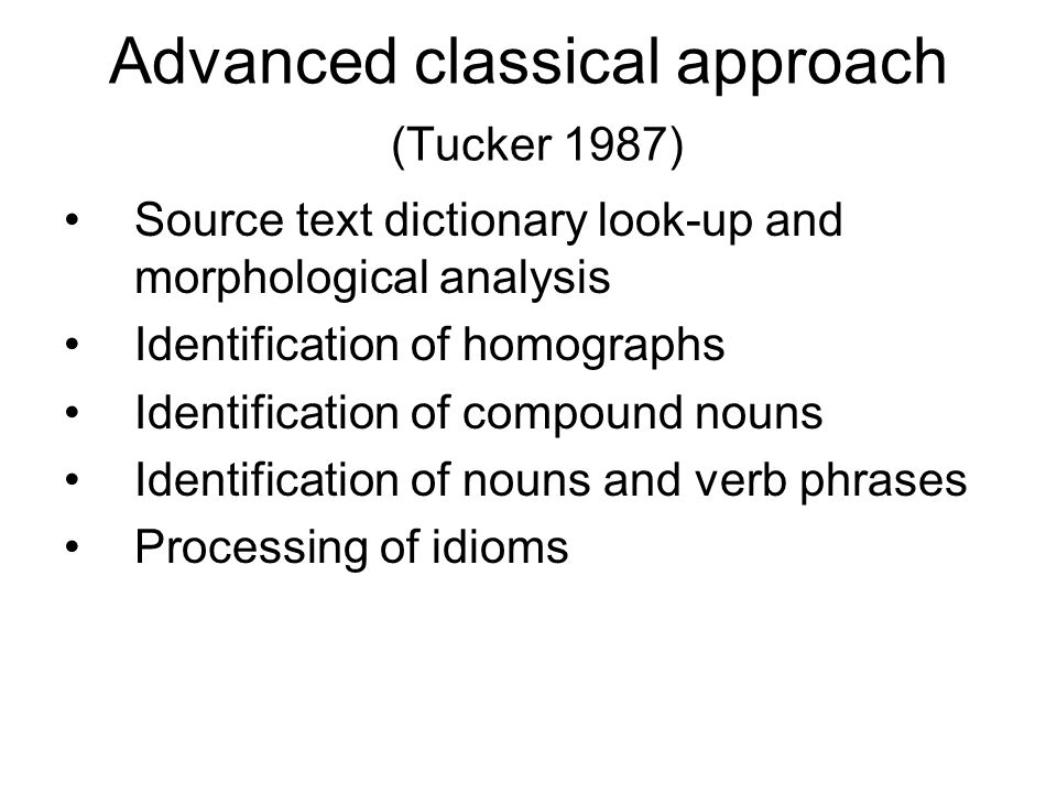 Advanced classical approach (Tucker 1987) Source text dictionary look-up and morphological analysis Identification of homographs Identification of com