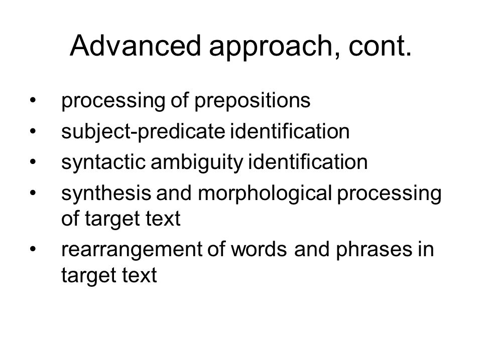 Advanced approach, cont. processing of prepositions subject-predicate identification syntactic ambiguity identification synthesis and morphological pr