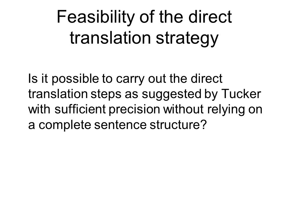 Feasibility of the direct translation strategy Is it possible to carry out the direct translation steps as suggested by Tucker with sufficient precision without relying on a complete sentence structure?