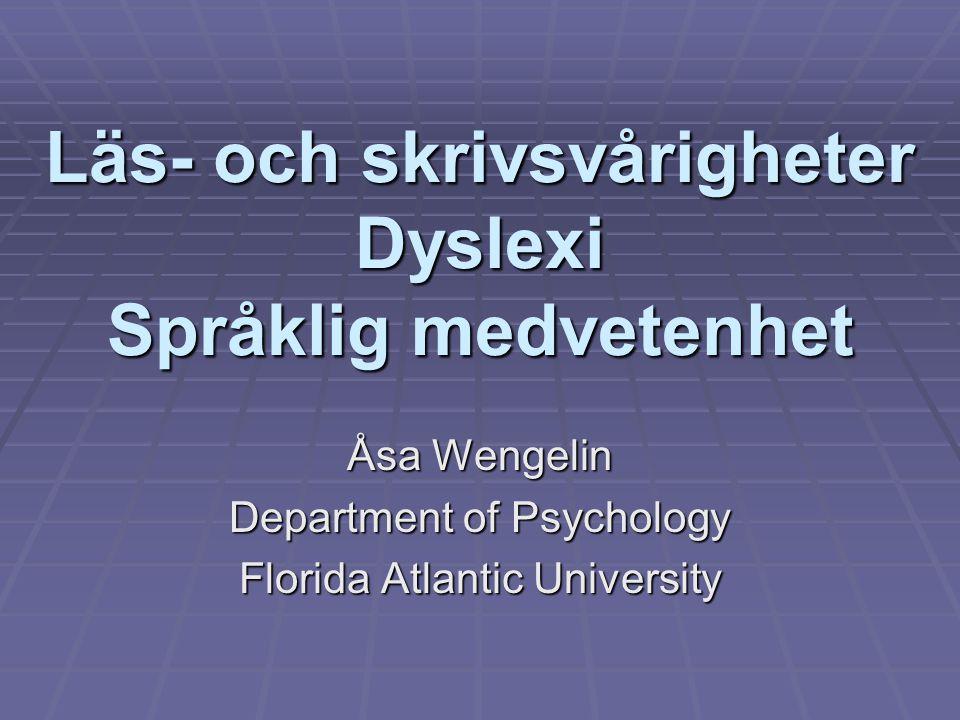 Läs- och skrivsvårigheter Dyslexi Språklig medvetenhet Åsa Wengelin Department of Psychology Florida Atlantic University