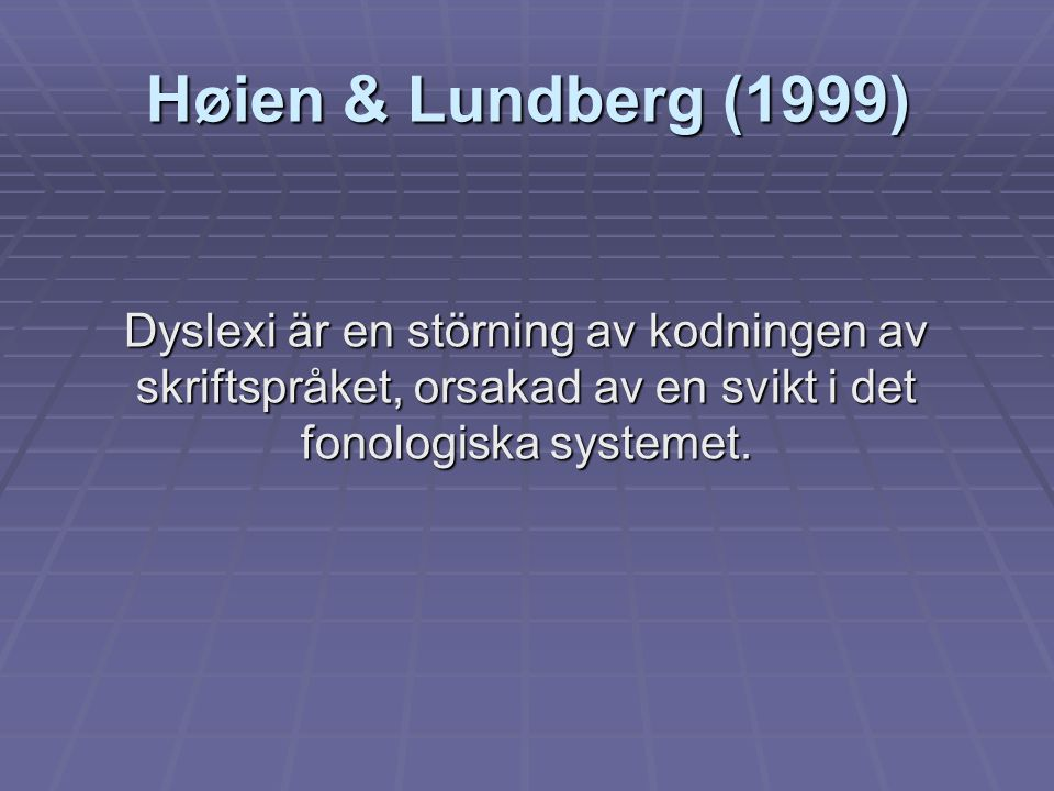 Høien & Lundberg (1999) Dyslexi är en störning av kodningen av skriftspråket, orsakad av en svikt i det fonologiska systemet.