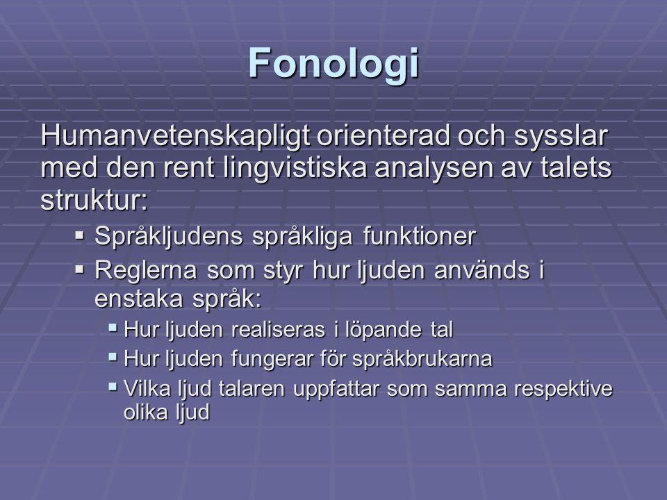 Fonologi Humanvetenskapligt orienterad och sysslar med den rent lingvistiska analysen av talets struktur:  Språkljudens språkliga funktioner  Regler