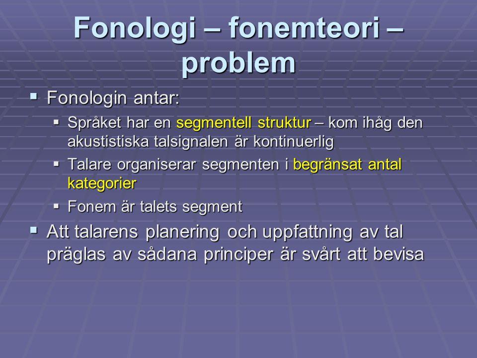 Fonologi – fonemteori – problem  Fonologin antar:  Språket har en segmentell struktur – kom ihåg den akustistiska talsignalen är kontinuerlig  Tala