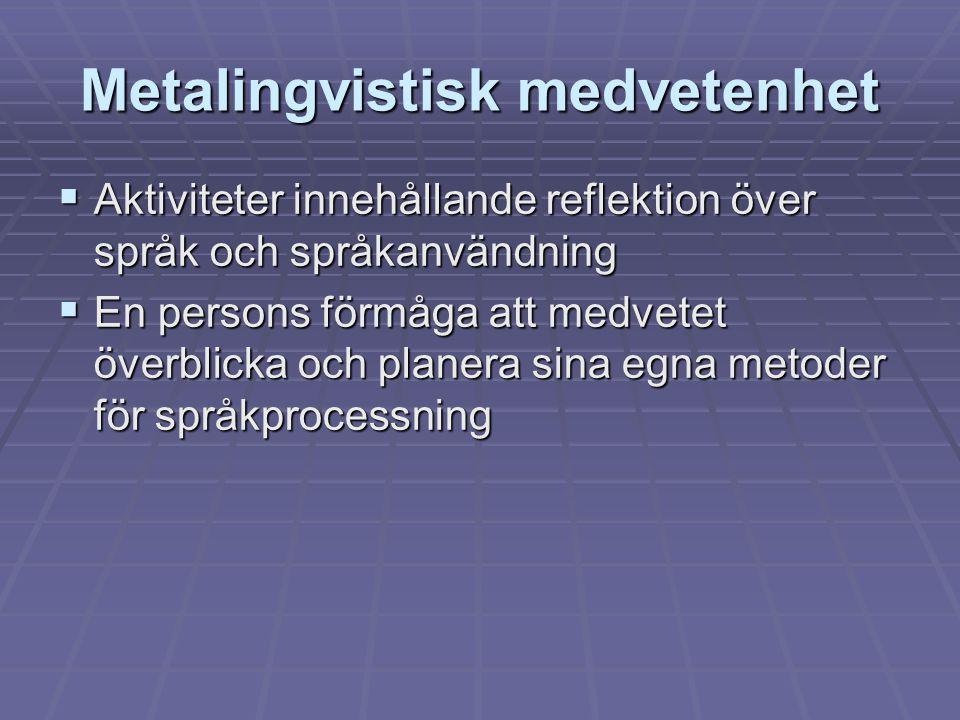 Metalingvistisk medvetenhet  Aktiviteter innehållande reflektion över språk och språkanvändning  En persons förmåga att medvetet överblicka och plan