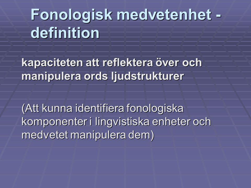 Fonologisk medvetenhet - definition kapaciteten att reflektera över och manipulera ords ljudstrukturer (Att kunna identifiera fonologiska komponenter