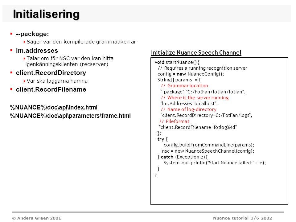 © Anders Green 2001 Nuance-tutorial 3/6 2002 Initialisering  --package:  Säger var den kompilerade grammatiken är  lm.addresses  Talar om för NSC var den kan hitta igenkänningsklienten (recserver)  client.RecordDirectory  Var ska loggarna hamna  client.RecordFilename %NUANCE%\doc\api\index.html %NUANCE%\doc\api\parameters\frame.html Initialize Nuance Speech Channel void startNuance() { // Requires a running recognition server config = new NuanceConfig(); String[] params = { // Grammar location -package , C:/FotFan/fotfan/fotfan , // Where is the server running lm.Addresses=localhost , // Name of log-directory client.RecordDirectory=C:/FotFan/logs , // Fileformat client.RecordFilename=fotlog%4d }; try { config.buildFromCommandLine(params); nsc = new NuanceSpeechChannel(config); } catch (Exception e) { System.out.println( Start Nuance failed: + e); }