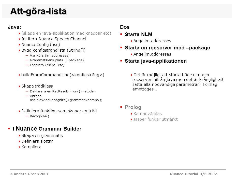 © Anders Green 2001 Nuance-tutorial 3/6 2002 Att-göra-lista Java:  (skapa en java-applikation med knappar etc)  Inititera Nuance Speech Channel  NuanceConfig (nsc)  Bygg konfigstränglista (String[]) —Var körs (lm.addresses) —Grammatikens plats (--package) —Logginfo (client.