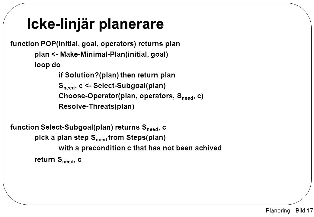 Planering – Bild 17 Icke-linjär planerare function POP(initial, goal, operators) returns plan plan <- Make-Minimal-Plan(initial, goal) loop do if Solution (plan) then return plan S need, c <- Select-Subgoal(plan) Choose-Operator(plan, operators, S need, c) Resolve-Threats(plan) function Select-Subgoal(plan) returns S need, c pick a plan step S need from Steps(plan) with a precondition c that has not been achived return S need, c