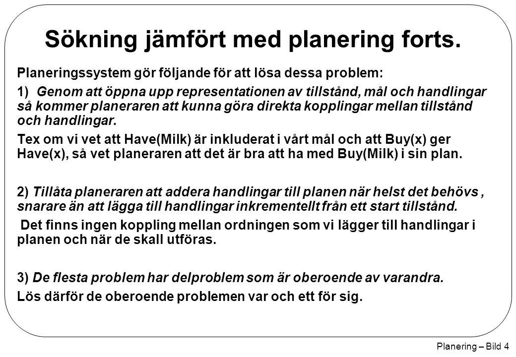 Planering – Bild 5 Planering i situations logik Plan_Result(p, s) är situationen som uppstår när vi utför en sekvens av handlingar p ifrån initial situationen s Plan_Result([], s) = s Plan_Result([a p], s) = Plan_Result(p, Result(a, s)) Initial tillstånd  s At(Home, S 0 )  ¬Have(Milk, S 0 )  ¬Have(Bananas, S 0 )  ¬Have(Drill, S 0 ) Handling som Efterföljare Tillstånds axiom  a, s Have(Milk, Result(a, s))  [(a = Buy(Milk)  At(Supermarket, s)  (Have(Milk, s)  a != Drop(Milk))] Fråga At(Home, Plan_Result(p, S 0 ) )  Have(Milk, Plan_Result(p, S 0 ) )  Have(Bananas, Plan_Result(p, S 0 ) )  Have(Drill, Plan_Result(p, S 0 ) ) Lösning p = [Go(SM), Buy(Milk), Buy(Bananas), Go(HWS), Buy(Drill), Go(Home)]