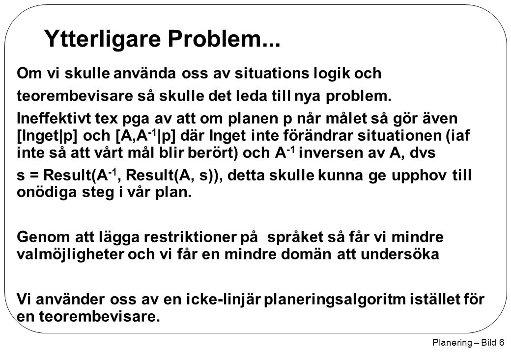 Planering – Bild 17 Icke-linjär planerare function POP(initial, goal, operators) returns plan plan <- Make-Minimal-Plan(initial, goal) loop do if Solution?(plan) then return plan S need, c <- Select-Subgoal(plan) Choose-Operator(plan, operators, S need, c) Resolve-Threats(plan) function Select-Subgoal(plan) returns S need, c pick a plan step S need from Steps(plan) with a precondition c that has not been achived return S need, c