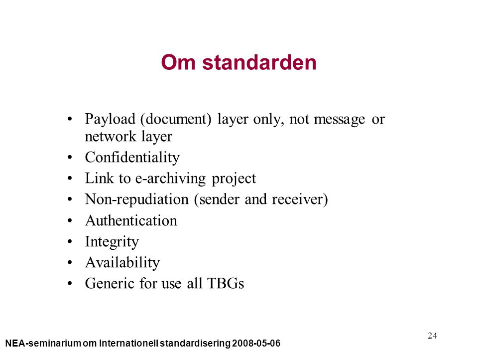 NEA-seminarium om Internationell standardisering 2008-05-06 24 Om standarden Payload (document) layer only, not message or network layer Confidentiality Link to e-archiving project Non-repudiation (sender and receiver) Authentication Integrity Availability Generic for use all TBGs