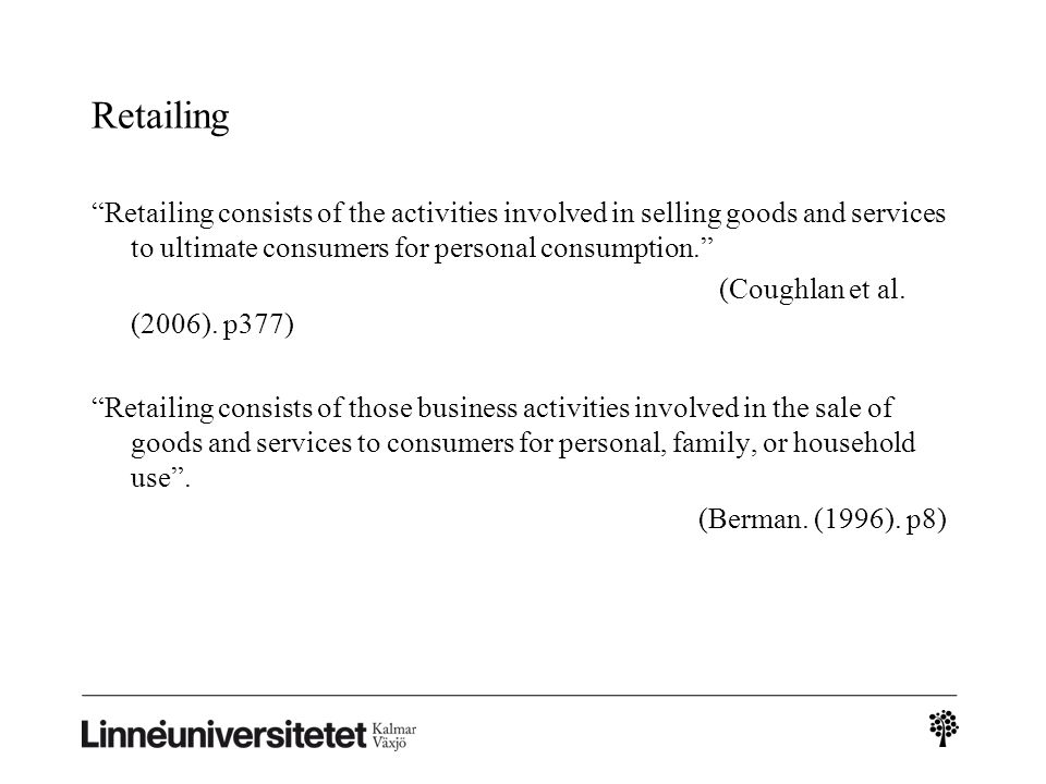 "Retailing ""Retailing consists of the activities involved in selling goods and services to ultimate consumers for personal consumption."" (Coughlan et a"