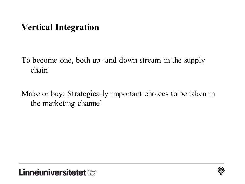 Vertical Integration To become one, both up- and down-stream in the supply chain Make or buy; Strategically important choices to be taken in the marke