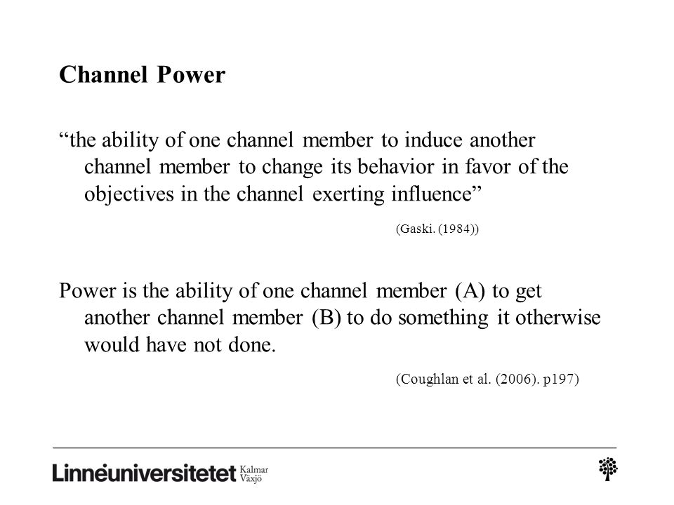 "Channel Power ""the ability of one channel member to induce another channel member to change its behavior in favor of the objectives in the channel exe"