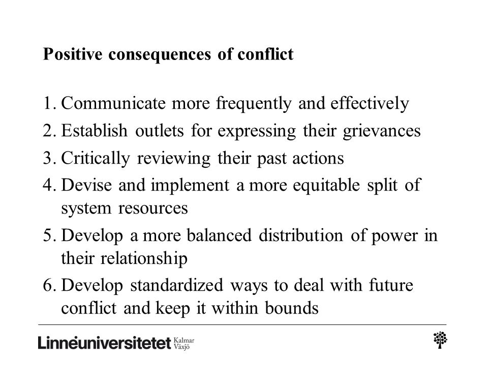Positive consequences of conflict 1.Communicate more frequently and effectively 2.Establish outlets for expressing their grievances 3.Critically revie