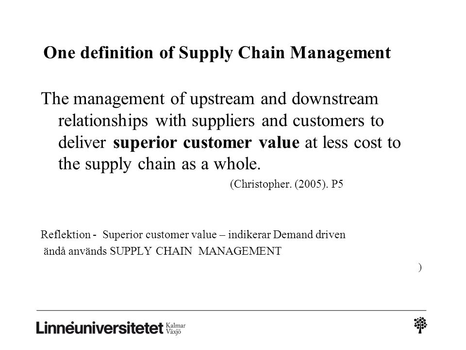 One definition of Supply Chain Management The management of upstream and downstream relationships with suppliers and customers to deliver superior cus