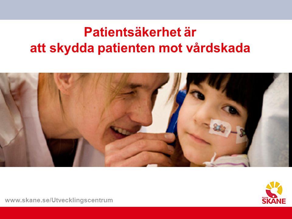 www.skane.se/Utvecklingscentrum Patientsäkerhet är att skydda patienten mot vårdskada