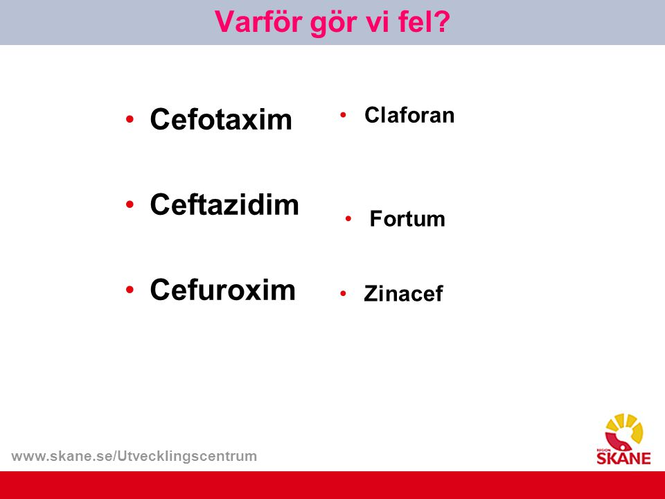 www.skane.se/Utvecklingscentrum Cefotaxim Ceftazidim Cefuroxim Claforan Varför gör vi fel? Fortum Zinacef
