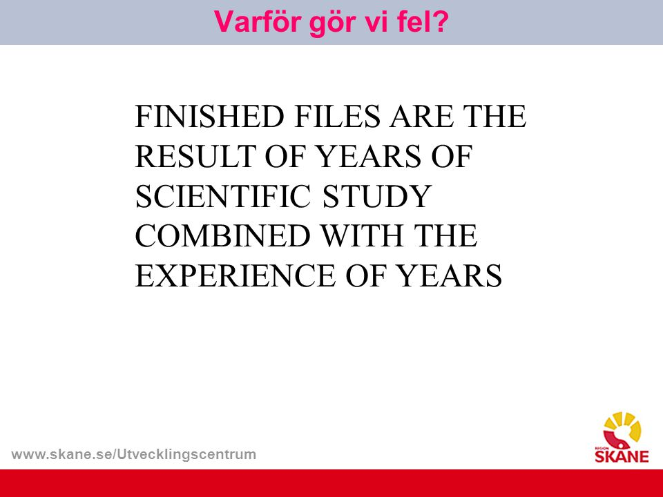www.skane.se/Utvecklingscentrum FINISHED FILES ARE THE RESULT OF YEARS OF SCIENTIFIC STUDY COMBINED WITH THE EXPERIENCE OF YEARS Varför gör vi fel?