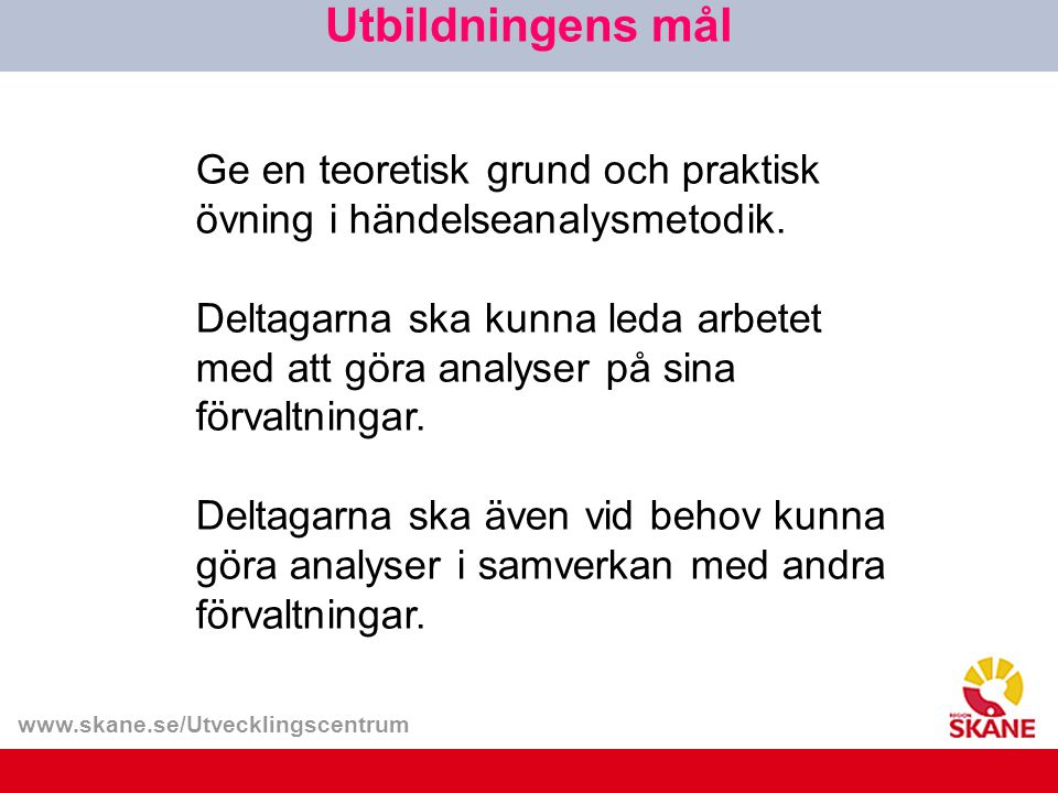 www.skane.se/Utvecklingscentrum Utbildningens mål Ge en teoretisk grund och praktisk övning i händelseanalysmetodik.