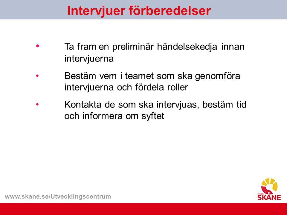www.skane.se/Utvecklingscentrum Ta fram en preliminär händelsekedja innan intervjuerna Bestäm vem i teamet som ska genomföra intervjuerna och fördela roller Kontakta de som ska intervjuas, bestäm tid och informera om syftet Intervjuer förberedelser