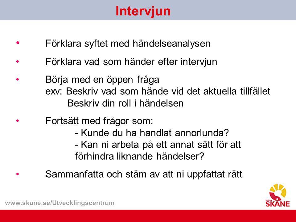 www.skane.se/Utvecklingscentrum Förklara syftet med händelseanalysen Förklara vad som händer efter intervjun Börja med en öppen fråga exv: Beskriv vad