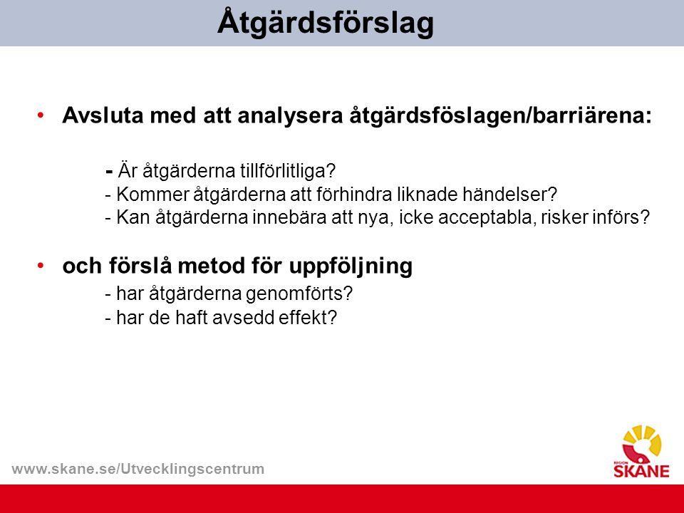 www.skane.se/Utvecklingscentrum Avsluta med att analysera åtgärdsföslagen/barriärena: - Är åtgärderna tillförlitliga? - Kommer åtgärderna att förhindr