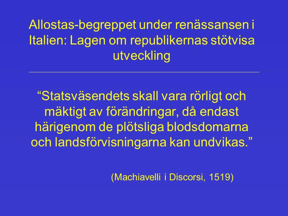 Allostas-begreppet under renässansen i Italien: Lagen om republikernas stötvisa utveckling Statsväsendets skall vara rörligt och mäktigt av förändringar, då endast härigenom de plötsliga blodsdomarna och landsförvisningarna kan undvikas. (Machiavelli i Discorsi, 1519)