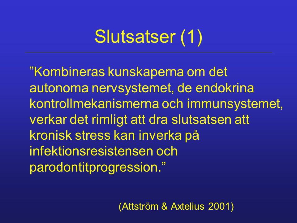 Slutsatser (1) Kombineras kunskaperna om det autonoma nervsystemet, de endokrina kontrollmekanismerna och immunsystemet, verkar det rimligt att dra slutsatsen att kronisk stress kan inverka på infektionsresistensen och parodontitprogression. (Attström & Axtelius 2001)