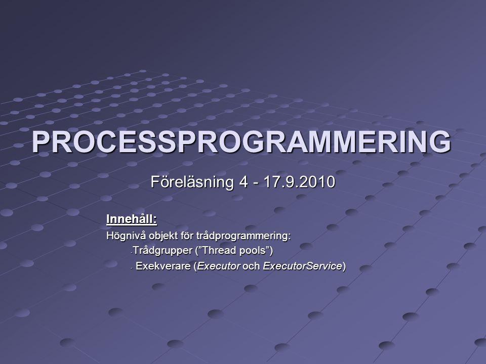 PROCESSPROGRAMMERING Föreläsning 4 - 17.9.2010 Innehåll: Högnivå objekt för trådprogrammering: - Trådgrupper ( Thread pools ) - Exekverare (Executor och ExecutorService)