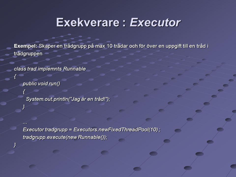 Exekverare : Executor Exempel: Skaper en trådgrupp på max 10 trådar och för över en uppgift till en tråd i trådgruppen class trad implemnts Runnable { public void run() { System.out.println( Jag är en tråd! ); }...